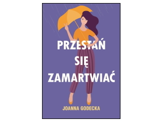 """""""Przestań się zamartwiać"""" Joanna Godecka"""