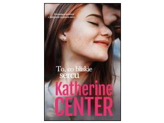 """Nowość wydawnicza """"To, co bliskie sercu"""" Katherine Center"""