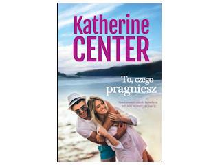 """Nowość wydawnicza """"To, czego pragniesz"""" Katherine Center"""