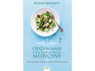 Odżywianie czyli trzecia droga medycyny. 100 chorób, które można pokonać dietą - dr Jean Seignalet